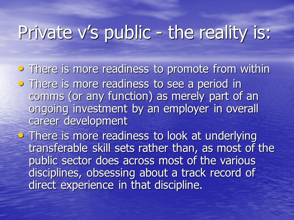 Private v's public - the reality is: There is more readiness to promote from within There is more readiness to promote from within There is more readiness to see a period in comms (or any function) as merely part of an ongoing investment by an employer in overall career development There is more readiness to see a period in comms (or any function) as merely part of an ongoing investment by an employer in overall career development There is more readiness to look at underlying transferable skill sets rather than, as most of the public sector does across most of the various disciplines, obsessing about a track record of direct experience in that discipline.