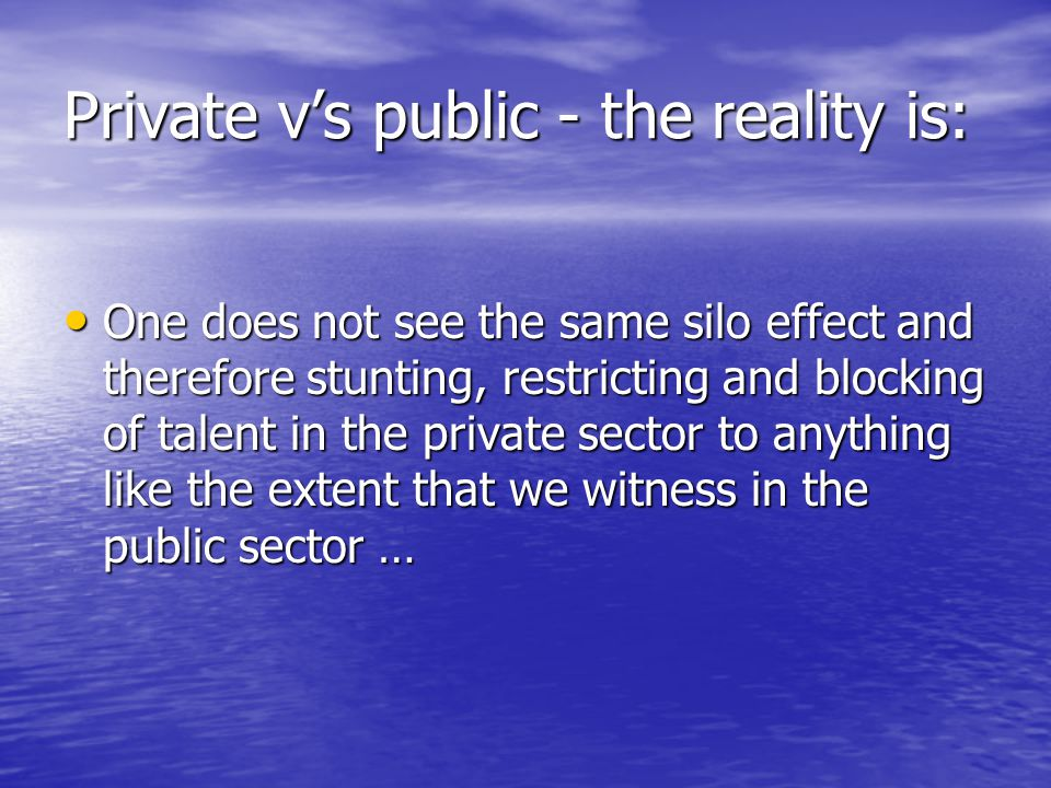 Private v's public - the reality is: One does not see the same silo effect and therefore stunting, restricting and blocking of talent in the private s