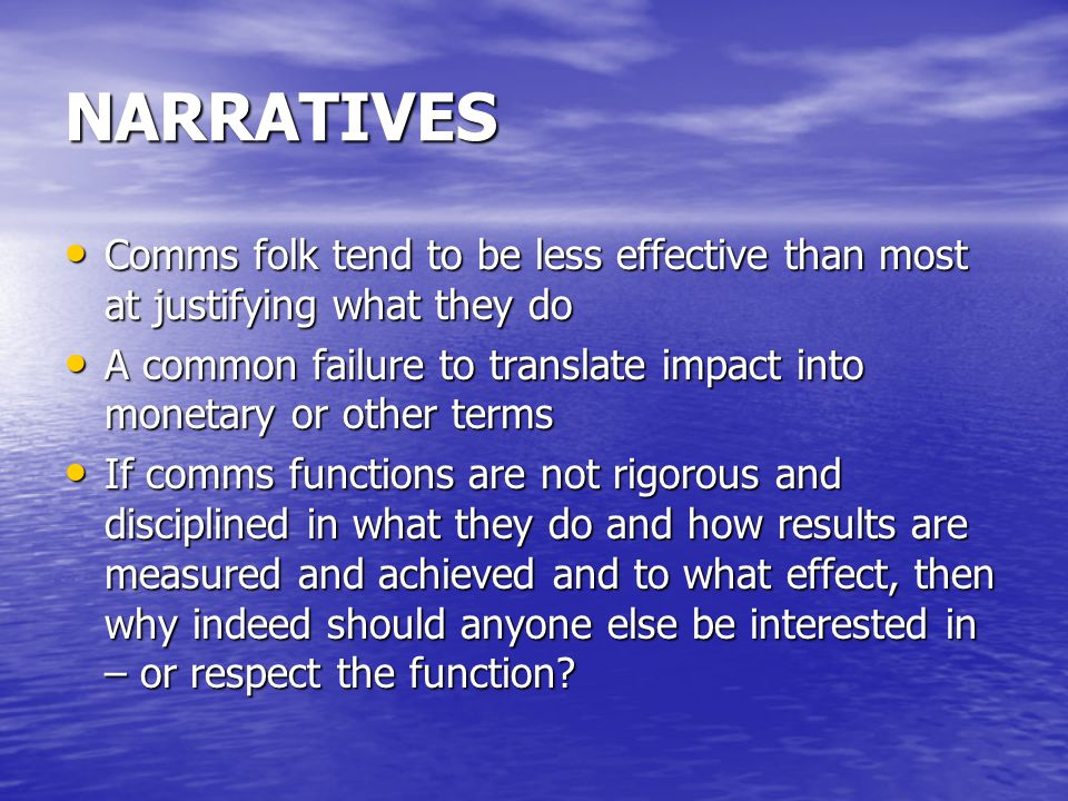 NARRATIVES Comms folk tend to be less effective than most at justifying what they do Comms folk tend to be less effective than most at justifying what they do A common failure to translate impact into monetary or other terms A common failure to translate impact into monetary or other terms If comms functions are not rigorous and disciplined in what they do and how results are measured and achieved and to what effect, then why indeed should anyone else be interested in – or respect the function.