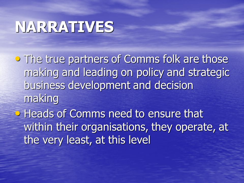 NARRATIVES The true partners of Comms folk are those making and leading on policy and strategic business development and decision making The true partners of Comms folk are those making and leading on policy and strategic business development and decision making Heads of Comms need to ensure that within their organisations, they operate, at the very least, at this level Heads of Comms need to ensure that within their organisations, they operate, at the very least, at this level