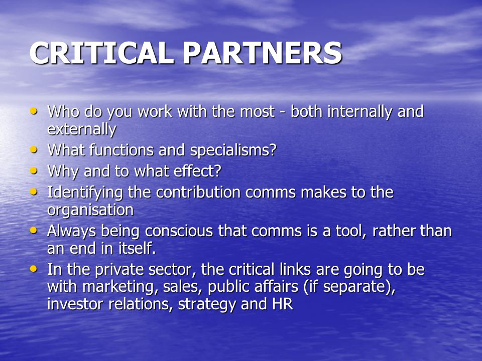 CRITICAL PARTNERS Who do you work with the most - both internally and externally Who do you work with the most - both internally and externally What f