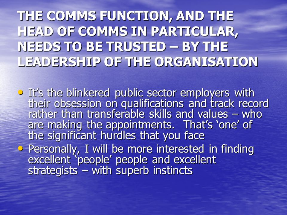 THE COMMS FUNCTION, AND THE HEAD OF COMMS IN PARTICULAR, NEEDS TO BE TRUSTED – BY THE LEADERSHIP OF THE ORGANISATION It's the blinkered public sector employers with their obsession on qualifications and track record rather than transferable skills and values – who are making the appointments.