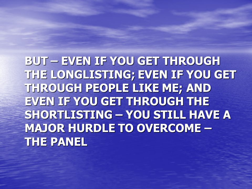 BUT – EVEN IF YOU GET THROUGH THE LONGLISTING; EVEN IF YOU GET THROUGH PEOPLE LIKE ME; AND EVEN IF YOU GET THROUGH THE SHORTLISTING – YOU STILL HAVE A MAJOR HURDLE TO OVERCOME – THE PANEL