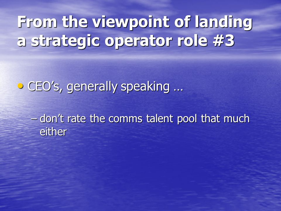 From the viewpoint of landing a strategic operator role #3 CEO's, generally speaking … CEO's, generally speaking … –don't rate the comms talent pool t