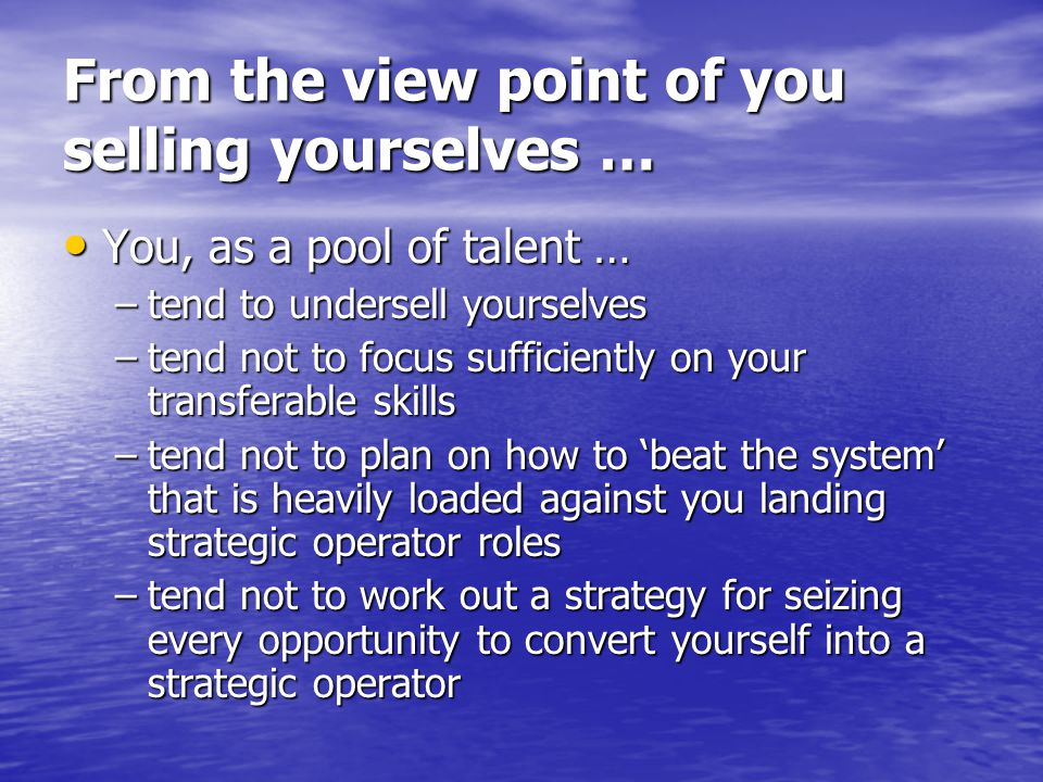 From the view point of you selling yourselves … You, as a pool of talent … You, as a pool of talent … –tend to undersell yourselves –tend not to focus