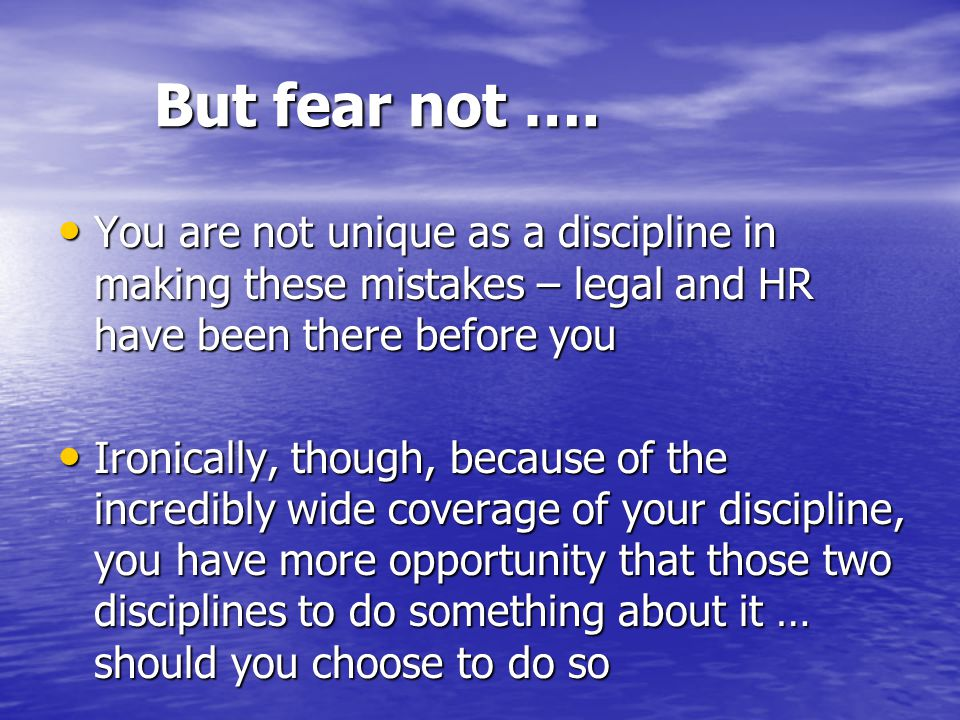 But fear not …. You are not unique as a discipline in making these mistakes – legal and HR have been there before you You are not unique as a discipli