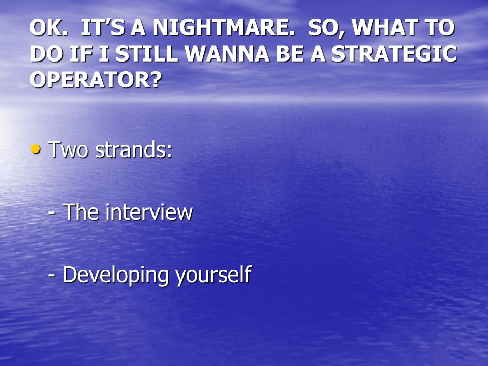 OK. IT'S A NIGHTMARE. SO, WHAT TO DO IF I STILL WANNA BE A STRATEGIC OPERATOR? Two strands: Two strands: - The interview - Developing yourself