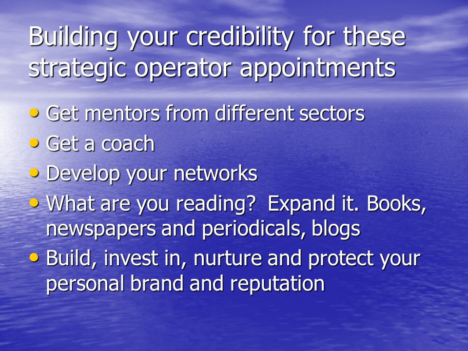 Building your credibility for these strategic operator appointments Get mentors from different sectors Get mentors from different sectors Get a coach Get a coach Develop your networks Develop your networks What are you reading.