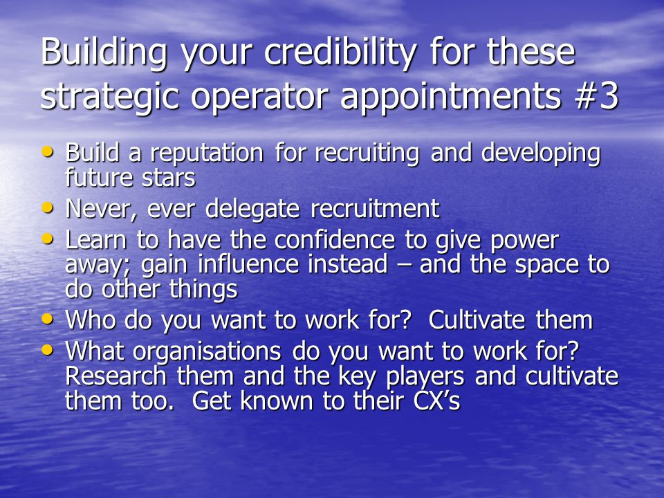 Building your credibility for these strategic operator appointments #3 Build a reputation for recruiting and developing future stars Build a reputatio
