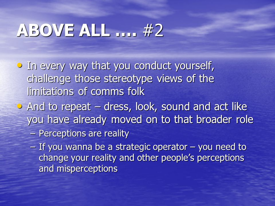 ABOVE ALL …. #2 In every way that you conduct yourself, challenge those stereotype views of the limitations of comms folk In every way that you conduc