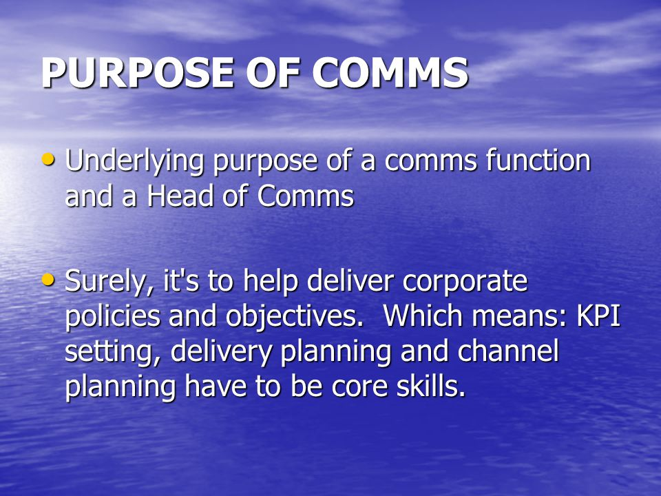 PURPOSE OF COMMS Underlying purpose of a comms function and a Head of Comms Underlying purpose of a comms function and a Head of Comms Surely, it s to help deliver corporate policies and objectives.