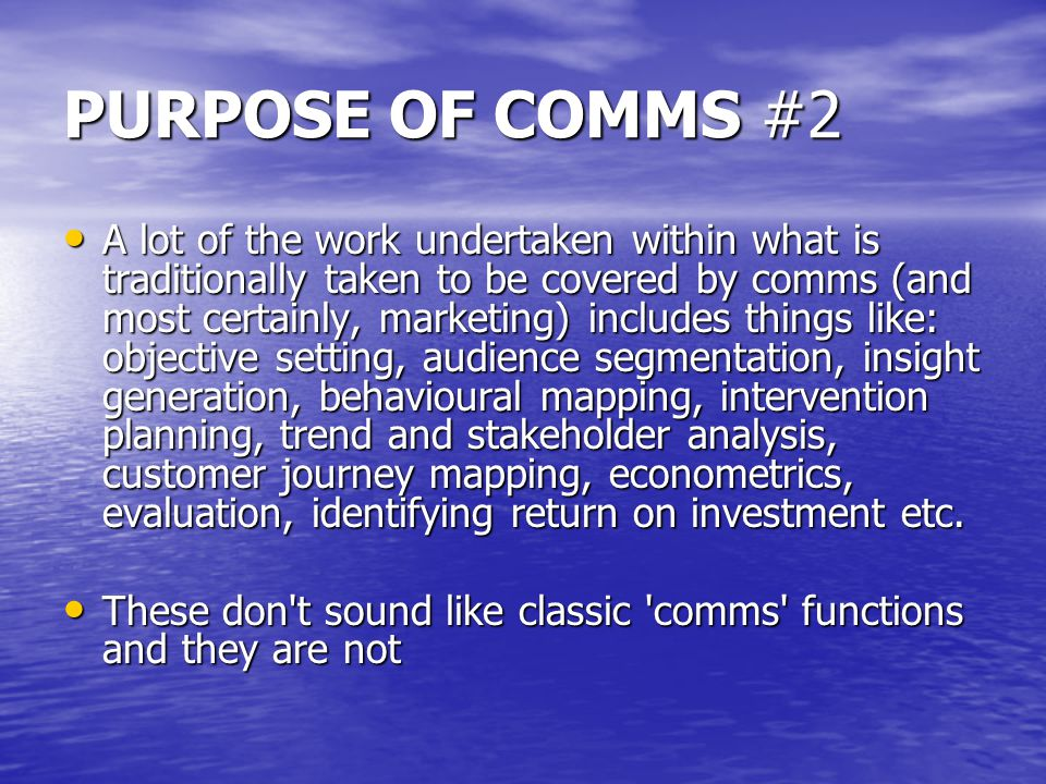 PURPOSE OF COMMS #2 A lot of the work undertaken within what is traditionally taken to be covered by comms (and most certainly, marketing) includes things like: objective setting, audience segmentation, insight generation, behavioural mapping, intervention planning, trend and stakeholder analysis, customer journey mapping, econometrics, evaluation, identifying return on investment etc.