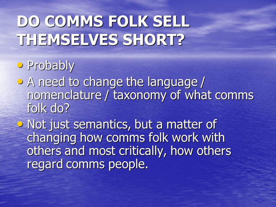 DO COMMS FOLK SELL THEMSELVES SHORT? Probably Probably A need to change the language / nomenclature / taxonomy of what comms folk do? A need to change