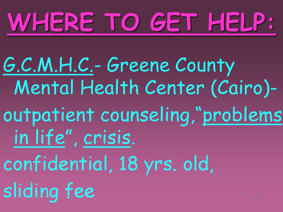 35 WHERE TO GET HELP: State Psychiatric Hospital- long term, inpatient care. C.D.P.C. (Capital District Psychiatric Center)- short term, inpatient cou