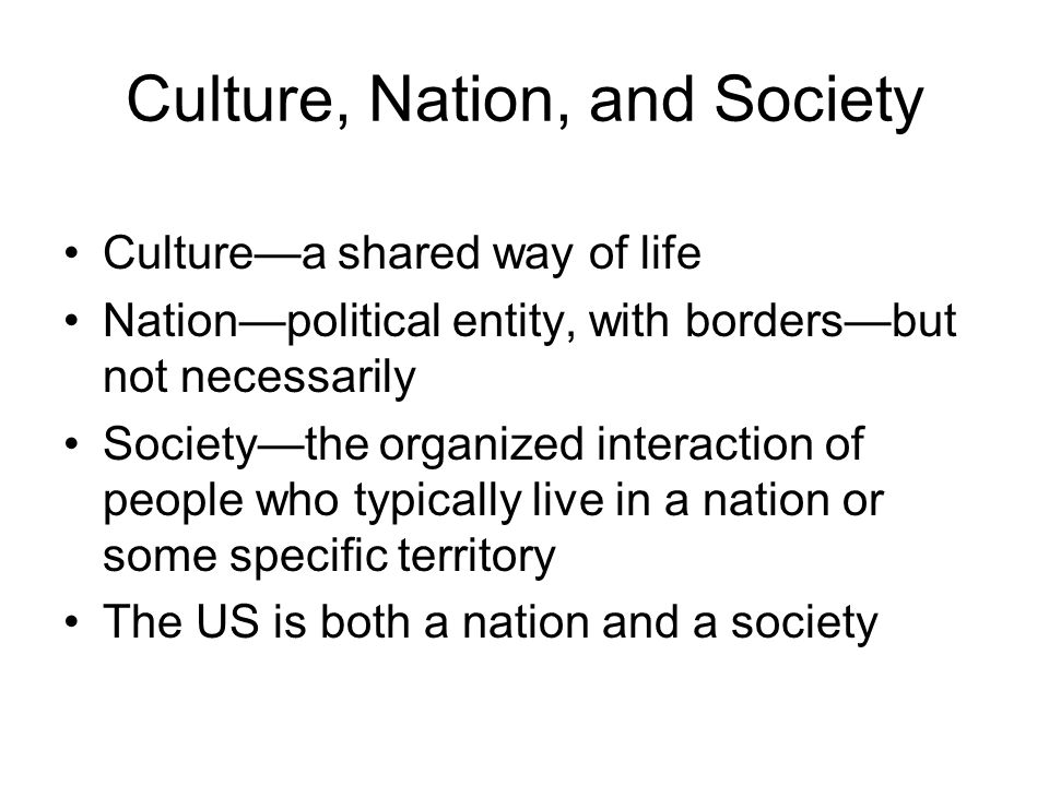 Culture, Nation, and Society Culture—a shared way of life Nation—political entity, with borders—but not necessarily Society—the organized interaction