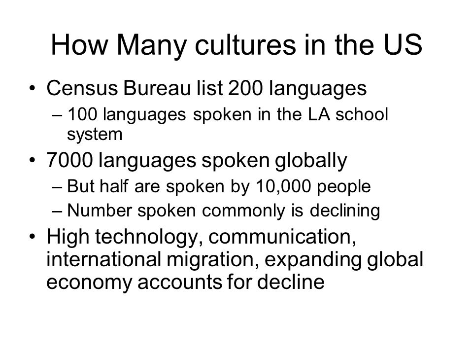 How Many cultures in the US Census Bureau list 200 languages –100 languages spoken in the LA school system 7000 languages spoken globally –But half ar
