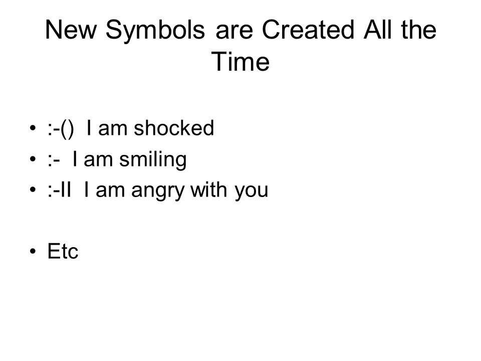 New Symbols are Created All the Time :-() I am shocked :- I am smiling :-II I am angry with you Etc