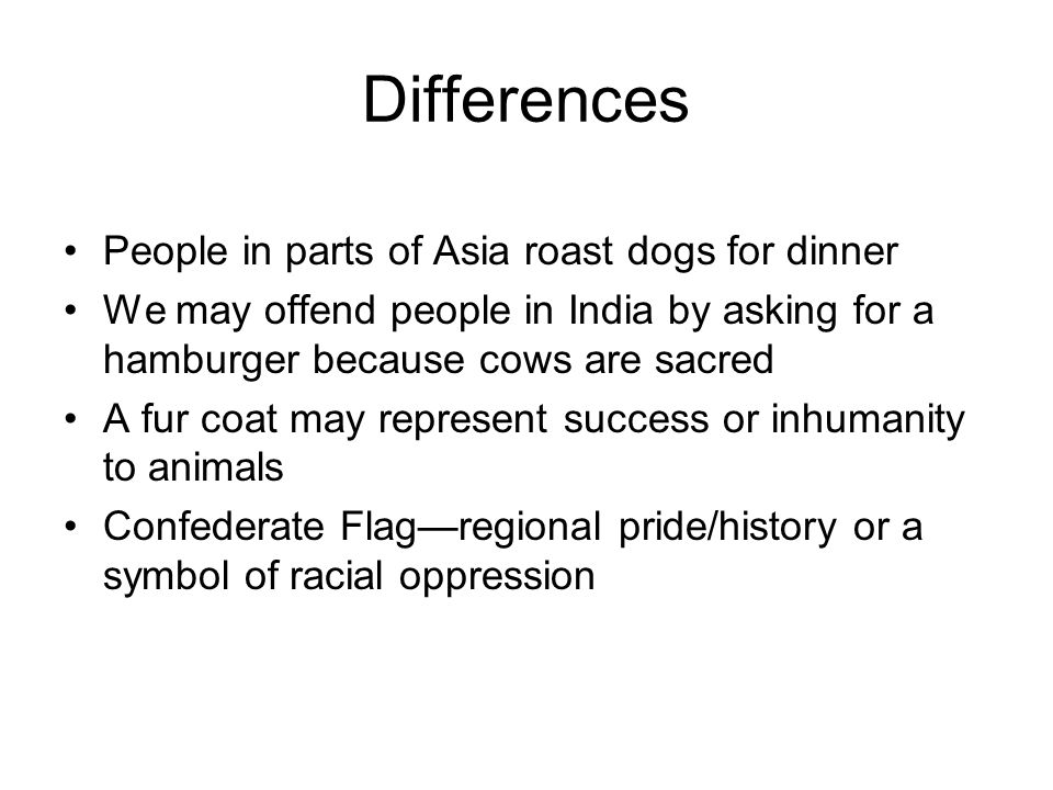 Differences People in parts of Asia roast dogs for dinner We may offend people in India by asking for a hamburger because cows are sacred A fur coat m