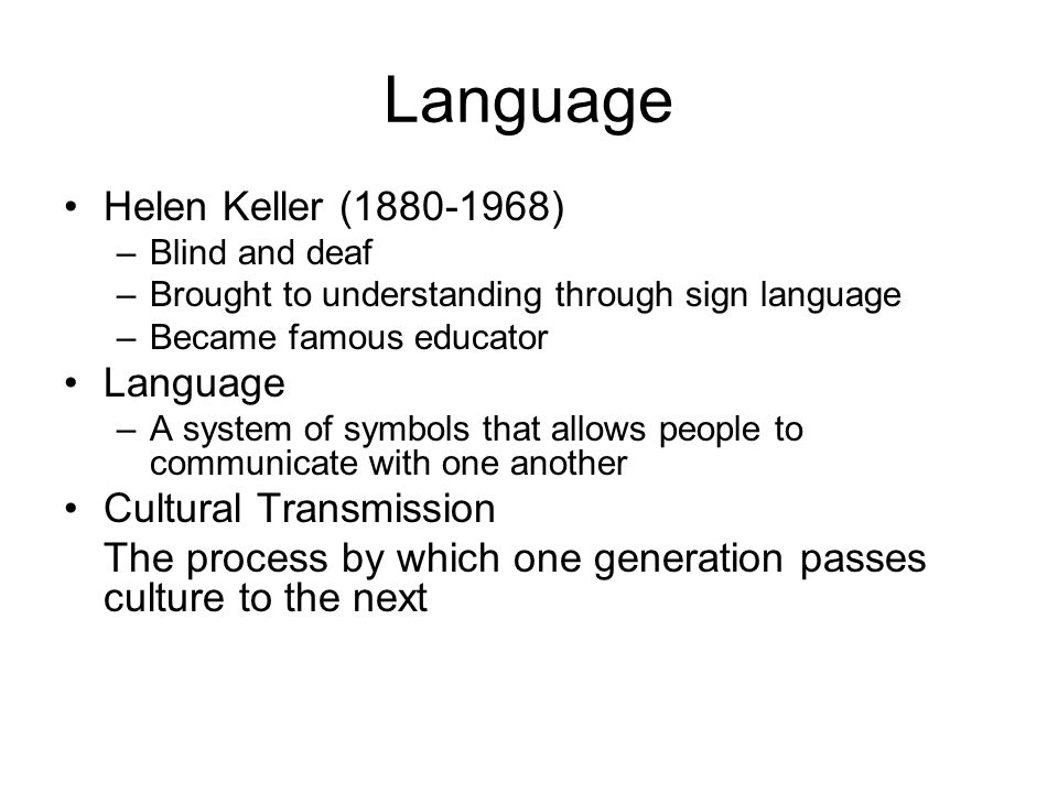 Language Helen Keller (1880-1968) –Blind and deaf –Brought to understanding through sign language –Became famous educator Language –A system of symbol