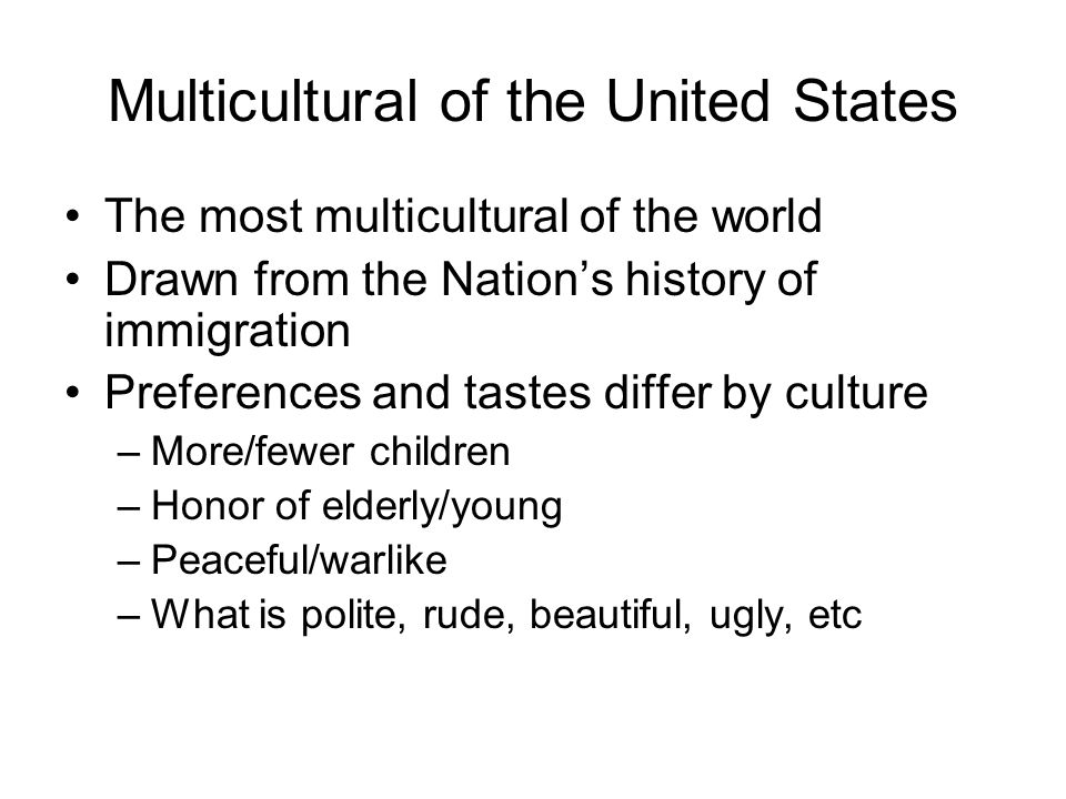 Multicultural of the United States The most multicultural of the world Drawn from the Nation's history of immigration Preferences and tastes differ by