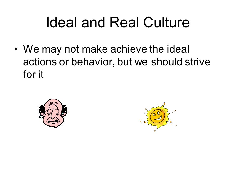 Ideal and Real Culture We may not make achieve the ideal actions or behavior, but we should strive for it