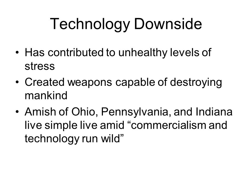 Technology Downside Has contributed to unhealthy levels of stress Created weapons capable of destroying mankind Amish of Ohio, Pennsylvania, and India