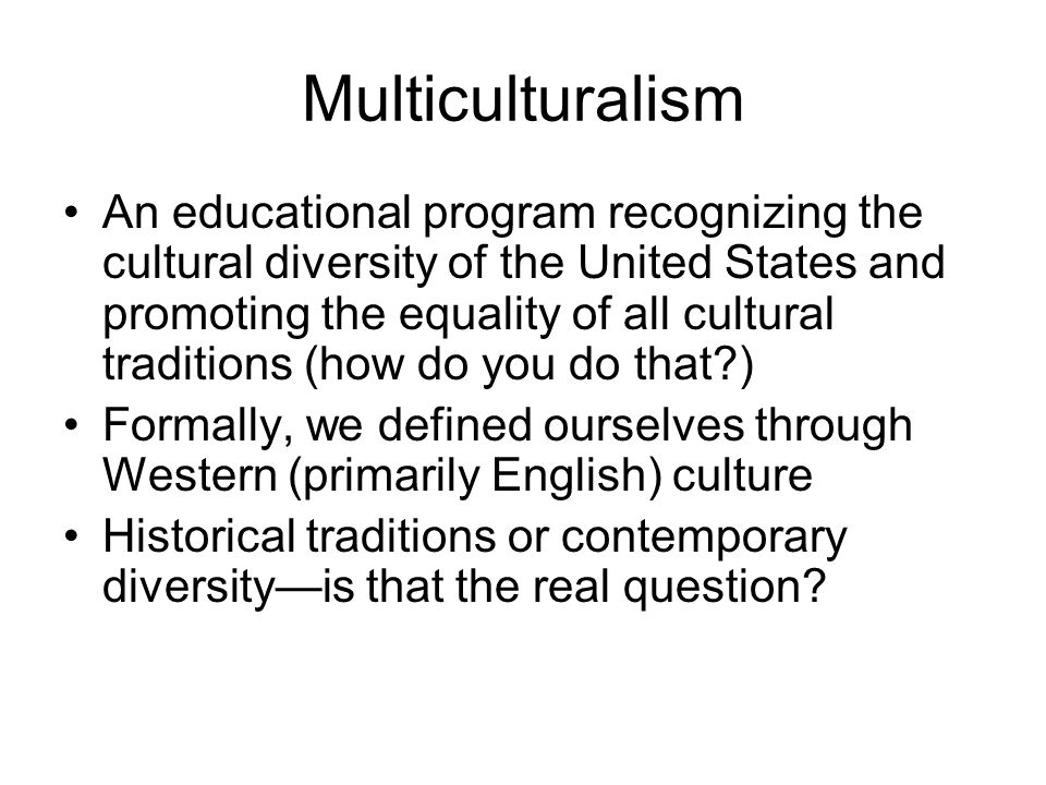 Multiculturalism An educational program recognizing the cultural diversity of the United States and promoting the equality of all cultural traditions
