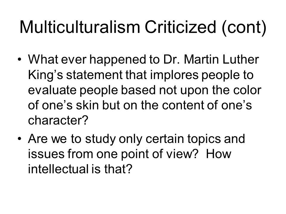 Multiculturalism Criticized (cont) What ever happened to Dr. Martin Luther King's statement that implores people to evaluate people based not upon the