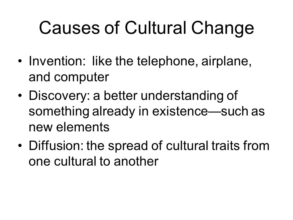 Causes of Cultural Change Invention: like the telephone, airplane, and computer Discovery: a better understanding of something already in existence—su