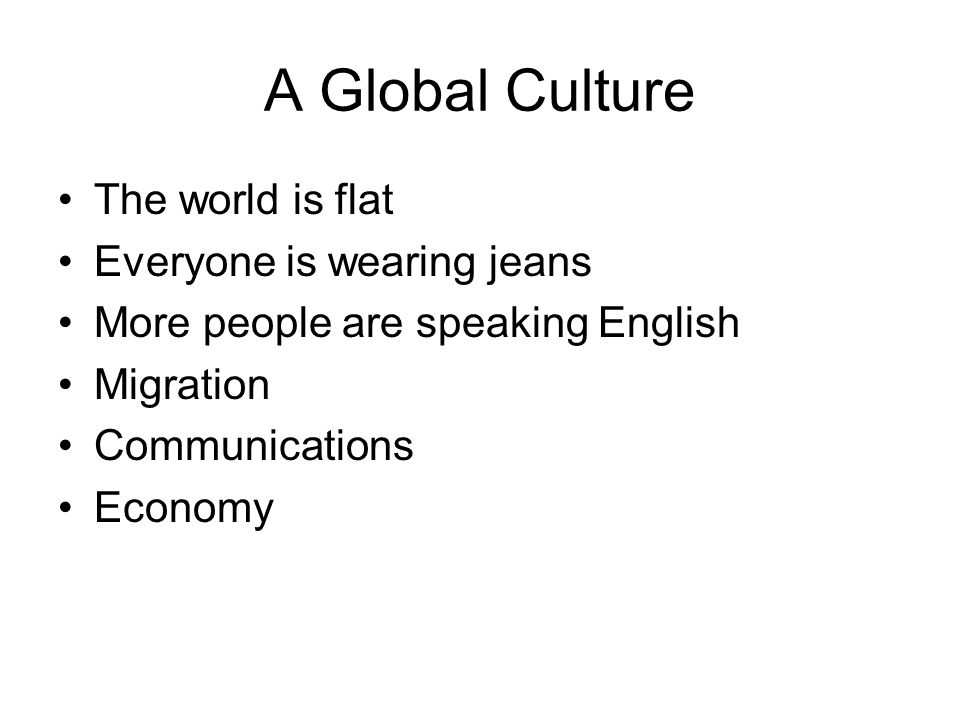 A Global Culture The world is flat Everyone is wearing jeans More people are speaking English Migration Communications Economy