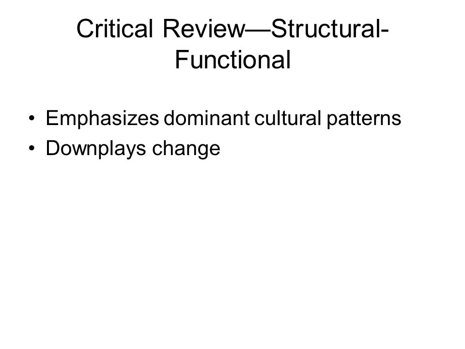Critical Review—Structural- Functional Emphasizes dominant cultural patterns Downplays change