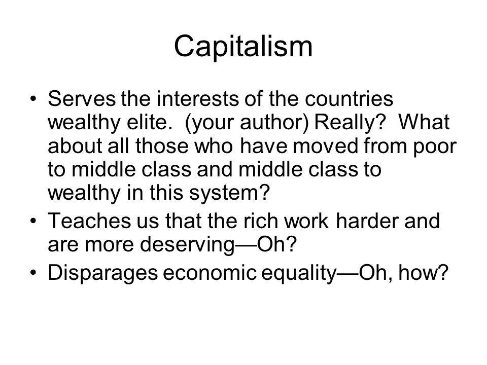 Capitalism Serves the interests of the countries wealthy elite. (your author) Really? What about all those who have moved from poor to middle class an
