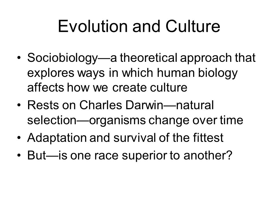 Evolution and Culture Sociobiology—a theoretical approach that explores ways in which human biology affects how we create culture Rests on Charles Dar