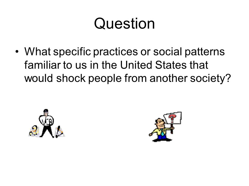 Question What specific practices or social patterns familiar to us in the United States that would shock people from another society?