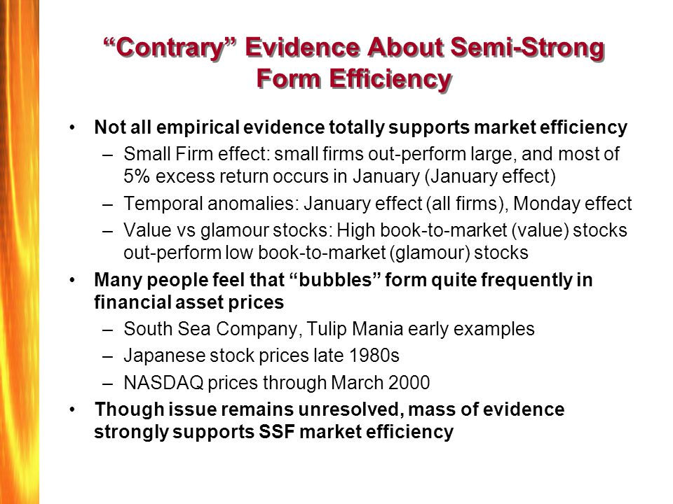 Contrary Evidence About Semi-Strong Form Efficiency Not all empirical evidence totally supports market efficiency –Small Firm effect: small firms out-perform large, and most of 5% excess return occurs in January (January effect) –Temporal anomalies: January effect (all firms), Monday effect –Value vs glamour stocks: High book-to-market (value) stocks out-perform low book-to-market (glamour) stocks Many people feel that bubbles form quite frequently in financial asset prices –South Sea Company, Tulip Mania early examples –Japanese stock prices late 1980s –NASDAQ prices through March 2000 Though issue remains unresolved, mass of evidence strongly supports SSF market efficiency