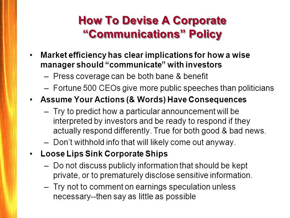 How To Devise A Corporate Communications Policy Market efficiency has clear implications for how a wise manager should communicate with investors –Press coverage can be both bane & benefit –Fortune 500 CEOs give more public speeches than politicians Assume Your Actions (& Words) Have Consequences –Try to predict how a particular announcement will be interpreted by investors and be ready to respond if they actually respond differently.