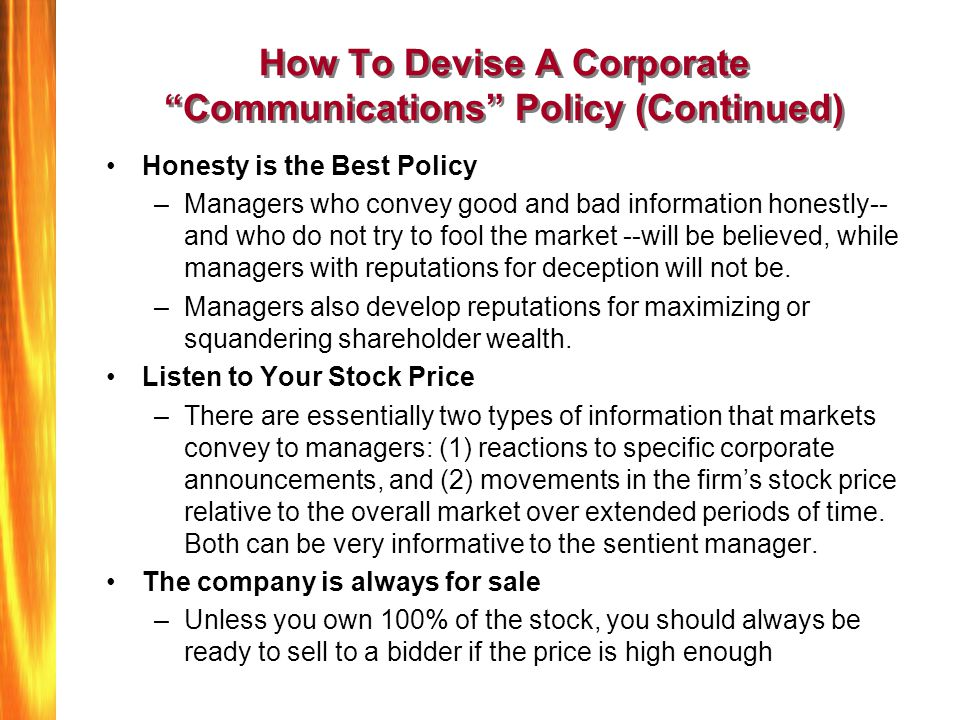 How To Devise A Corporate Communications Policy (Continued) Honesty is the Best Policy –Managers who convey good and bad information honestly-- and who do not try to fool the market --will be believed, while managers with reputations for deception will not be.