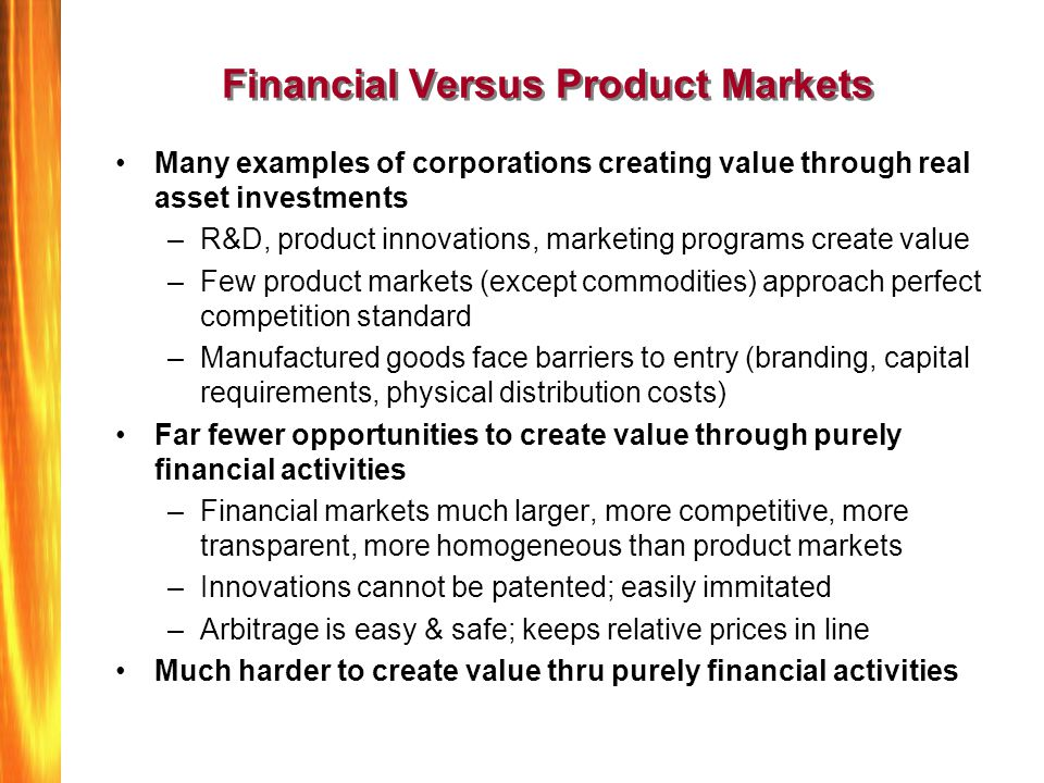 Financial Versus Product Markets Many examples of corporations creating value through real asset investments –R&D, product innovations, marketing programs create value –Few product markets (except commodities) approach perfect competition standard –Manufactured goods face barriers to entry (branding, capital requirements, physical distribution costs) Far fewer opportunities to create value through purely financial activities –Financial markets much larger, more competitive, more transparent, more homogeneous than product markets –Innovations cannot be patented; easily immitated –Arbitrage is easy & safe; keeps relative prices in line Much harder to create value thru purely financial activities