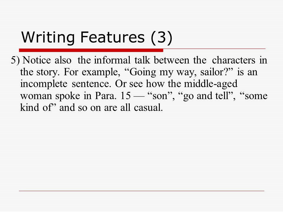 Writing Features (3) 5) Notice also the informal talk between the characters in the story.