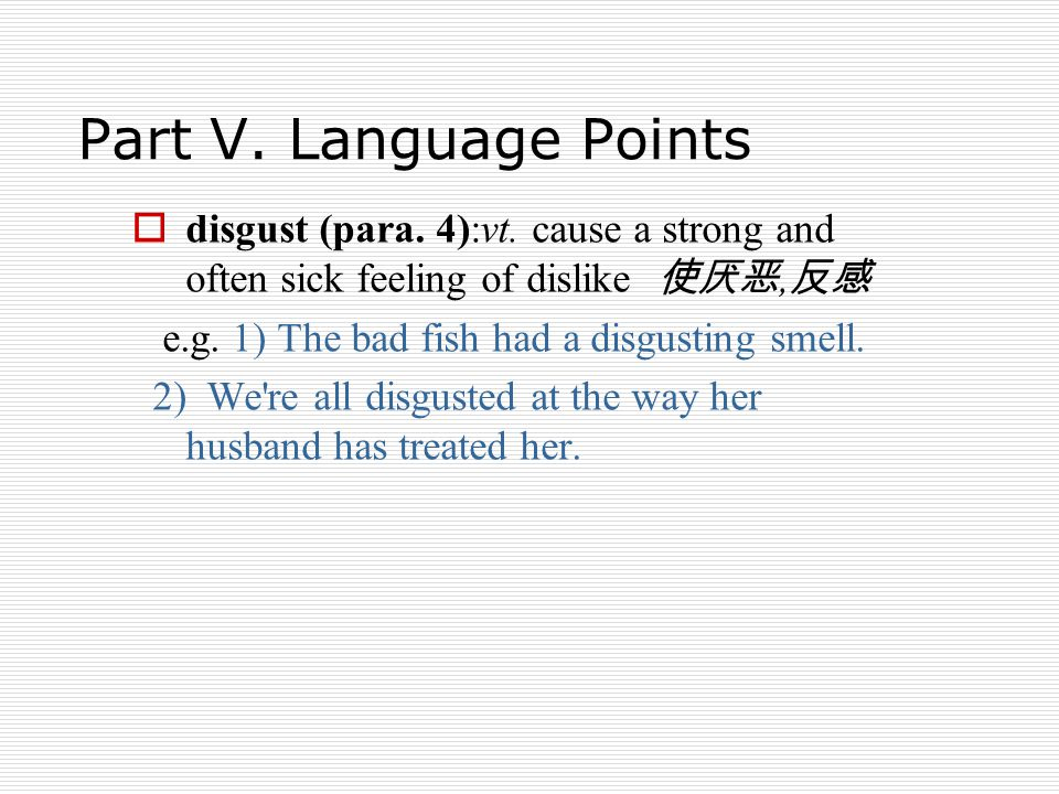 Part V. Language Points  disgust (para. 4):vt. cause a strong and often sick feeling of dislike 使厌恶, 反感 e.g. 1) The bad fish had a disgusting smell.