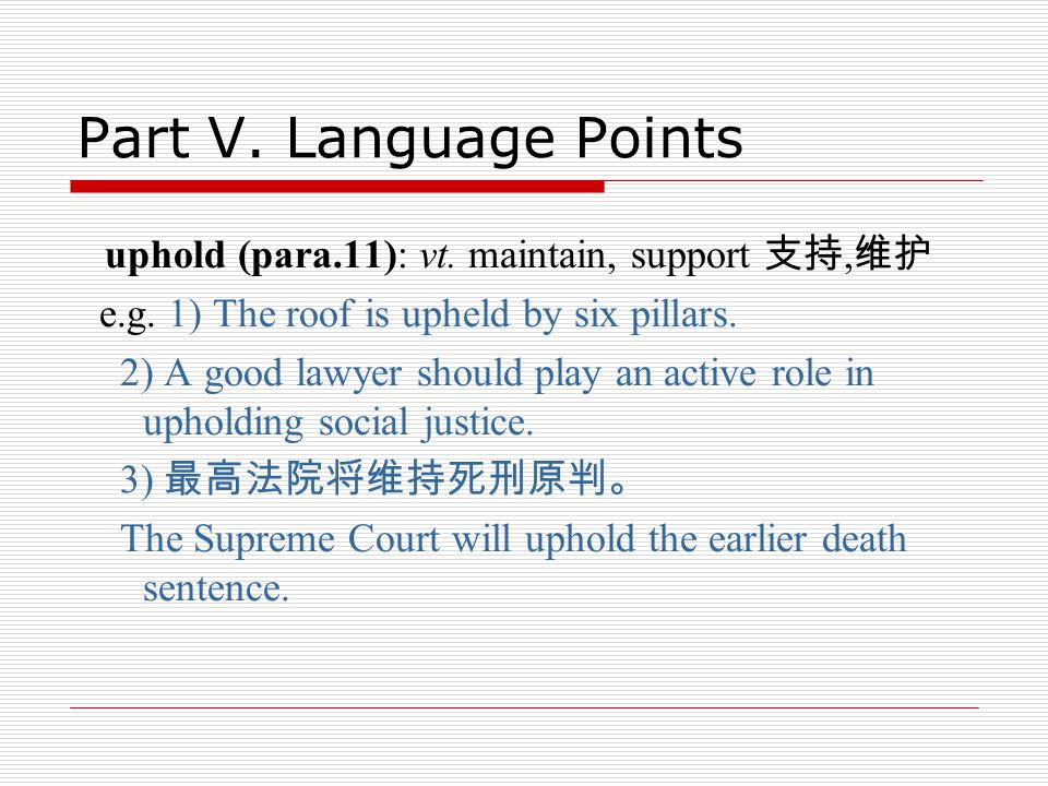 Part V. Language Points uphold (para.11): vt. maintain, support 支持, 维护 e.g.
