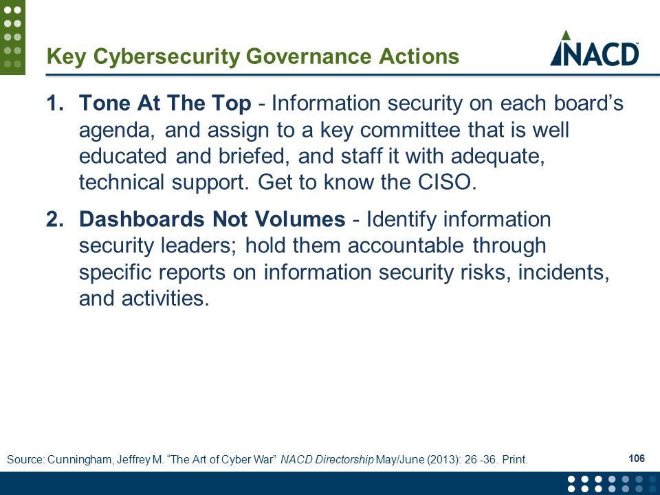 Key Cybersecurity Governance Actions 1.Tone At The Top - Information security on each board's agenda, and assign to a key committee that is well educated and briefed, and staff it with adequate, technical support.