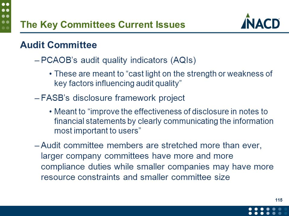 115 The Key Committees Current Issues Audit Committee –PCAOB's audit quality indicators (AQIs) These are meant to cast light on the strength or weakness of key factors influencing audit quality –FASB's disclosure framework project Meant to improve the effectiveness of disclosure in notes to financial statements by clearly communicating the information most important to users –Audit committee members are stretched more than ever, larger company committees have more and more compliance duties while smaller companies may have more resource constraints and smaller committee size