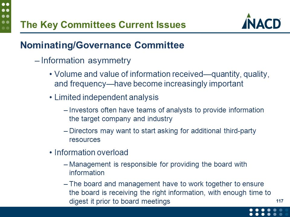 117 The Key Committees Current Issues Nominating/Governance Committee –Information asymmetry Volume and value of information received—quantity, quality, and frequency—have become increasingly important Limited independent analysis –Investors often have teams of analysts to provide information the target company and industry –Directors may want to start asking for additional third-party resources Information overload –Management is responsible for providing the board with information –The board and management have to work together to ensure the board is receiving the right information, with enough time to digest it prior to board meetings
