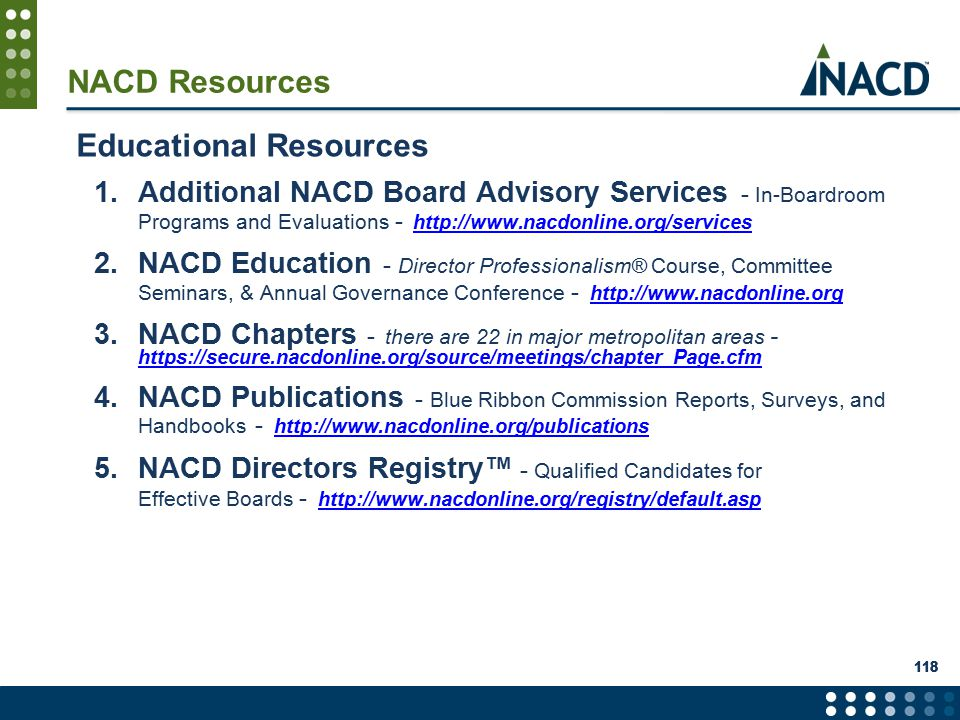 NACD Resources Educational Resources 1.Additional NACD Board Advisory Services - In-Boardroom Programs and Evaluations - http://www.nacdonline.org/services 2.NACD Education - Director Professionalism® Course, Committee Seminars, & Annual Governance Conference - http://www.nacdonline.org 3.NACD Chapters - there are 22 in major metropolitan areas - https://secure.nacdonline.org/source/meetings/chapter_Page.cfm 4.NACD Publications - Blue Ribbon Commission Reports, Surveys, and Handbooks - http://www.nacdonline.org/publications http://www.nacdonline.org/publications 5.NACD Directors Registry™ - Qualified Candidates for Effective Boards - http://www.nacdonline.org/registry/default.asp 118