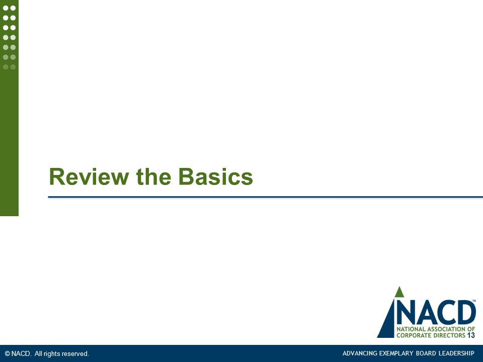 ADVANCING EXEMPLARY BOARD LEADERSHIP © NACD. All rights reserved. Review the Basics 13