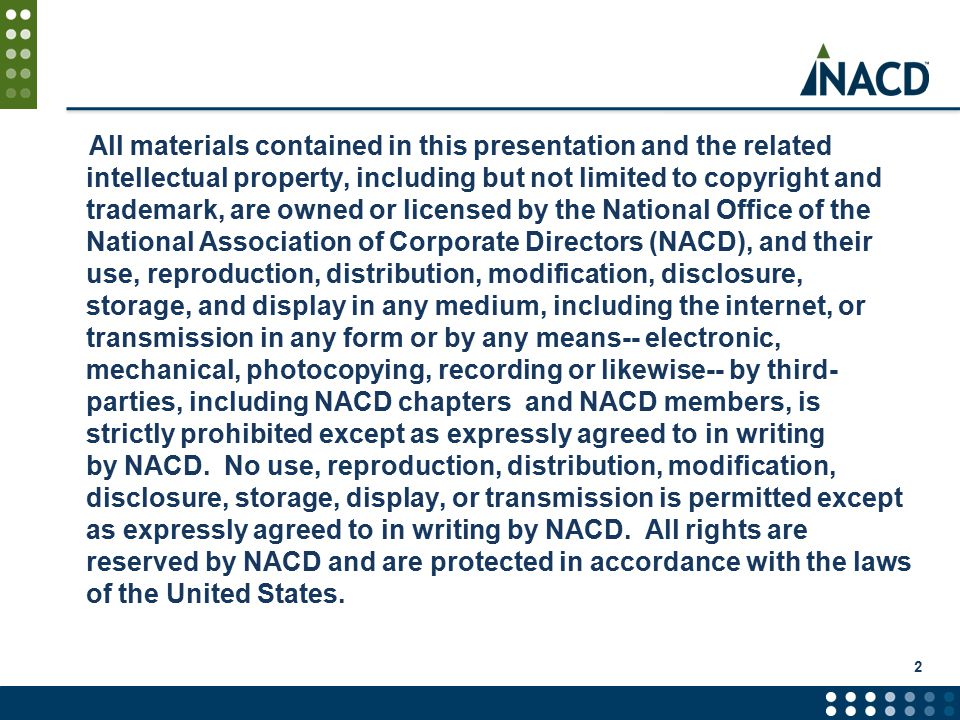 All materials contained in this presentation and the related intellectual property, including but not limited to copyright and trademark, are owned or licensed by the National Office of the National Association of Corporate Directors (NACD), and their use, reproduction, distribution, modification, disclosure, storage, and display in any medium, including the internet, or transmission in any form or by any means-- electronic, mechanical, photocopying, recording or likewise-- by third- parties, including NACD chapters and NACD members, is strictly prohibited except as expressly agreed to in writing by NACD.