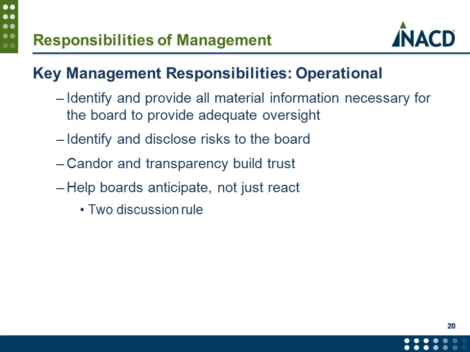 Responsibilities of Management Key Management Responsibilities: Operational –Identify and provide all material information necessary for the board to provide adequate oversight –Identify and disclose risks to the board –Candor and transparency build trust –Help boards anticipate, not just react Two discussion rule 20