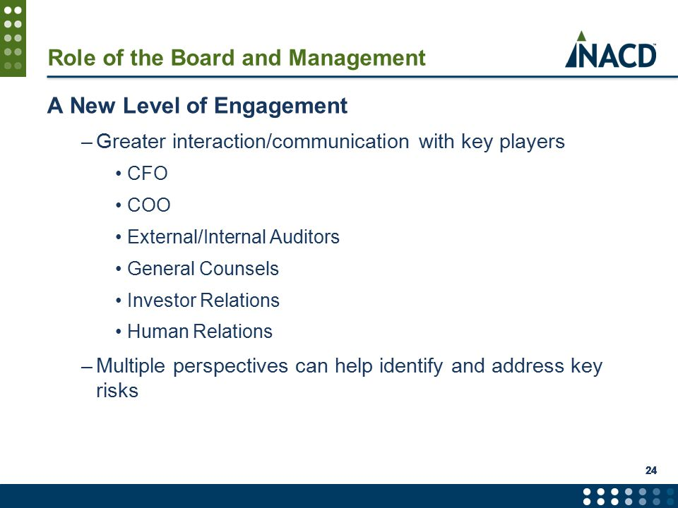 Role of the Board and Management A New Level of Engagement –Greater interaction/communication with key players CFO COO External/Internal Auditors General Counsels Investor Relations Human Relations –Multiple perspectives can help identify and address key risks 24