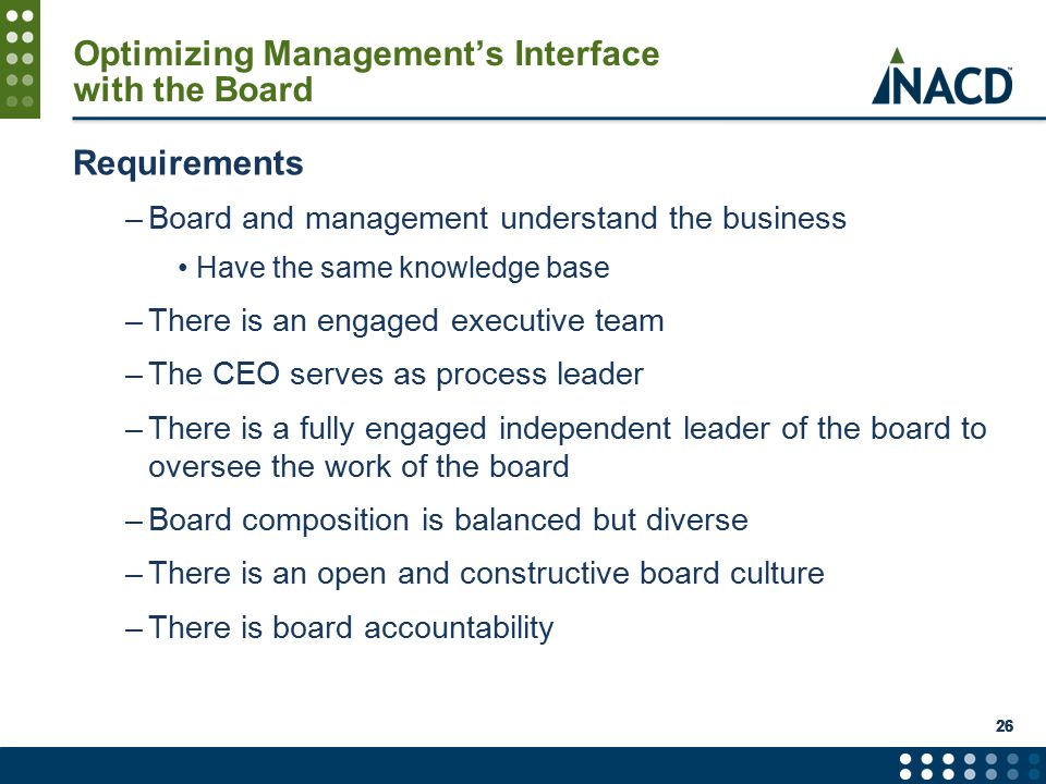 Optimizing Management's Interface with the Board Requirements –Board and management understand the business Have the same knowledge base –There is an engaged executive team –The CEO serves as process leader –There is a fully engaged independent leader of the board to oversee the work of the board –Board composition is balanced but diverse –There is an open and constructive board culture –There is board accountability 26